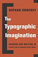 The Typographic Imagination: Reading and Writing in Japan's Age of Modern Print Media (Studies of the Weatherhead East Asian Institute, Columbia University)