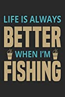 Life is always better when i'm fishing: Fishing Log Book for kids and men, 120 pages notebook where you can note your daily fishing experience, memories and others fishing related notes.