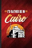 I'd Rather Be in Cairo: Funny Blank Lined Egypt Tourist Notebook/ Journal, Graduation Appreciation Gratitude Thank You Souvenir Gag Gift, Modern Cute Graphic 110 Pages