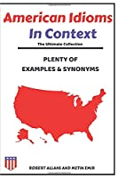 AMERICAN IDIOMS IN CONTEXT; THE ULTIMATE COLLECTION: PLENTY OF EXAMPLES AND SYNONYMS (The Ultimate Guide)