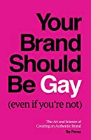 Your Brand Should Be Gay (Even If You're Not): The Art and Science of Creating an Authentic Brand