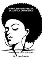 Unapologetically Black, Beautiful & Unbothered ( a Womens Guide to Self-Fullfillment, Self-Discipline & Self -Confidence