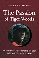 The Passion of Tiger Woods: An Anthropologist Reports on Golf, Race, and Celebrity Scandal (John Hope Franklin Center Books (Paperback))