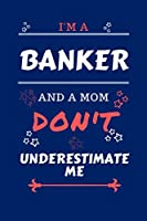 I'm A Banker And A Mom Don't Underestimate Me: Perfect Gag Gift For A Banker Who Happens To Be A Mom And NOT To Be Underestimated!   Blank Lined Notebook Journal   100 Pages 6 x 9 Format   Office   Work   Job   Humour and Banter   Birthday  Hen     Annive