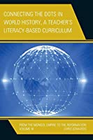 Connecting the Dots in World History, A Teacher's Literacy Based Curriculum: From the Mongol Empire to the Reformation, Volume 3 (Connect the Dots in World History, A Teacher's Literacy Based-Curriculum)