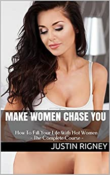 Make Women Chase You: How to Attract Women, Talk to Girls, Start Conversations, Flirt, Text, Have Seductive Body Language and more… by [Rigney, Justin]