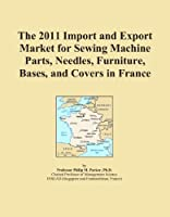 The 2011 Import and Export Market for Sewing Machine Parts Needles Furniture Bases and Covers in France [並行輸入品]