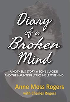 Diary of a Broken Mind: A Mother's Story, a Son's Suicide, and the Haunting Lyrics He Left Behind by [Rogers, Anne Moss, Rogers, Charles]