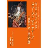「ヴァージン(?)クイーン」エリザベス1世の生涯: 煮ても焼いても食えない「女・家康] (ヨーロッパ史を図太くしぶとく生き抜いた王たちの物語)