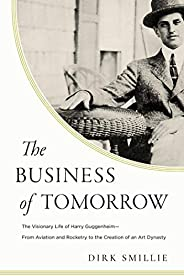 The Business of Tomorrow: The Visionary Life of Harry Guggenheim: From Aviation and Rocketry to the Creation o