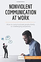 Nonviolent Communication at Work: How to communicate productively in challenging situations
