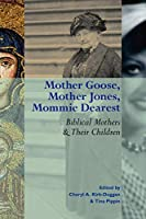 Mother Goose, Mother Jones, Mommie Dearest: Biblical Mothers and Their Children (Society of Biblical Literature Semeia Studies)