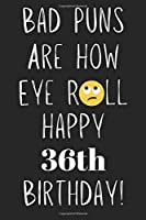 Bad Puns Are How Eye Roll Happy 36th Birthday: Funny Pun 36th Birthday Card Quote Journal / Notebook / Diary / Greetings / Appreciation Gift (6 x 9 - 110 Blank Lined Pages)