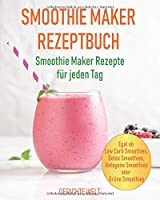 Smoothie Maker Rezeptbuch: Smoothie Maker Rezepte fuer jeden Tag - Egal ob Low Carb Smoothies, Detox Smoothies, Ketogene Smoothies oder Gruene Smoothies