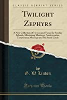Twilight Zephyrs: A New Collection of Hymns and Tunes for Sunday Schools, Missionary Meetings, Anniversaries, Temperance Meetings and the Social Circle (Classic Reprint)