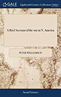 A Brief Account of the War in N. America: Shewing, the Principal Causes of Our Former Miscarriages: As Also, the Necessity and Advantage of Keeping Canada, and the Maintaining a Friendly Correspondence with the Indians