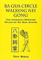 Ba Gua Circle Walking Nei Gong: The Meridian Opening Palms of Ba Gua Zhang by Tom Bisio(2012-07-27)
