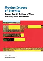 Moving Images of Eternity: George Grant's Critique of Time, Teaching, and Technology (Education)