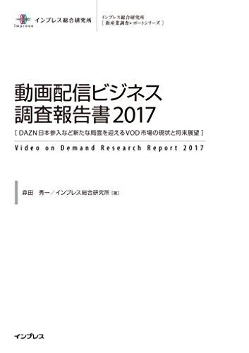 動画配信ビジネス調査報告書2017[DAZN日本参入など新たな局面を迎えるVOD市場の現 状と将来展望] (インプレス総合研究所新産業調査レポートシリーズ)