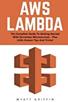 AWS Lambda: The Complete Guide To Getting Started With Serverless Microservices - Plus Little-Known Tips And Tricks! (AWS Lambda AWS Lambda For Beginners Serverless Microservices) [並行輸入品]