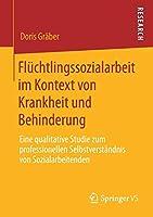 Fluechtlingssozialarbeit im Kontext von Krankheit und Behinderung: Eine qualitative Studie zum professionellen Selbstverstaendnis von Sozialarbeitenden