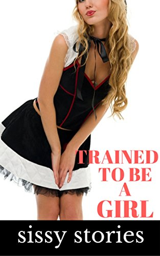 Sissy Stories: Trained to be a Girl (English Edition)