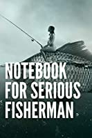 """Notebook For Serious Fisherman: This book allows a fisherman 120 pages (6""""x 9"""")"""