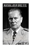 Marshal Josip Broz Tito: The Life and Legacy of Yugoslavia's First President