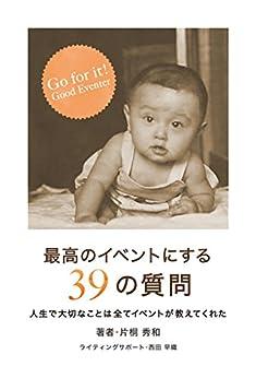 [片桐秀和]の最高のイベントにする39の質問: 人生で大切なことは全てイベントが教えてくれた (輝美人出版)
