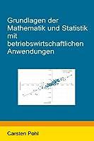 Grundlagen der Mathematik und Statistik mit betriebswirtschaftlichen Anwendungen