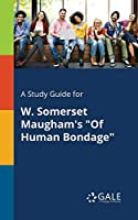 A Study Guide for W. Somerset Maugham's of Human Bondage