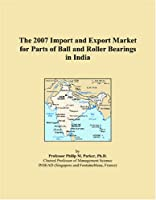 The 2007 Import and Export Market for Parts of Ball and Roller Bearings in India