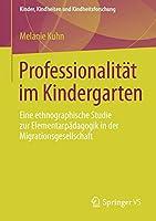 Professionalitaet im Kindergarten: Eine ethnographische Studie zur Elementarpaedagogik in der Migrationsgesellschaft (Kinder, Kindheiten und Kindheitsforschung)