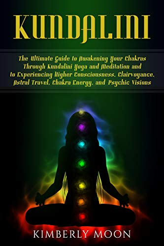 Kundalini: The Ultimate Guide to Awakening Your Chakras Through Kundalini Yoga and Meditation and to Experiencing Higher Consciousness, Clairvoyance, Astral ... and Psychic Visions (English Edition)
