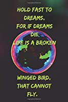 Hold fast to dreams, For if dreams die Life is a broken-winged bird, That cannot fly.: Positive Notebook, Journal, Diary, Perfect For Gift  (110 Pages, Blank, 6x9)