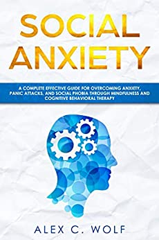 Social Anxiety: A Complete Effective Guide for Overcoming Anxiety, Panic Attacks, and  Social Phobia Through Mindfulness by [Wolf, Alex C.]