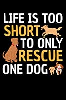 LIFE IS TOO SHORT TO ONLY RESCUE ONE DOG: A Journal, Notepad, or Diary to write down your thoughts. - 120 Page - 6x9 - College Ruled Journal - Writing Book, Personal Writing Space, Doodle, Note, Sketchpad