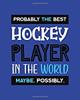 Probably the Best Hockey Player In the World. Maybe. Possibly.: Hockey Player Gift for People Who Love to Play Hockey - Funny Saying on Blue Cover Design - Blank Lined Journal or Notebook