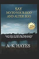 SAY NO TO YOUR EGO AND ALTER EGO: Learn How To Win The Fight Against Your Ego And Be A Man Of No Ego