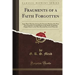 Fragments of a Faith Forgotten: Some Short Sketches Among the Gnostics Mainly of the First Two Centuries a Contribution to the Study of Christian Origins Based on the Most Recently Recovered Materials (Classic Reprint)