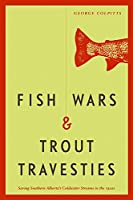 Fish Wars and Trout Travesties: Saving Southern Alberta's Coldwater Streams in the 1920s (Athabasca University Press)