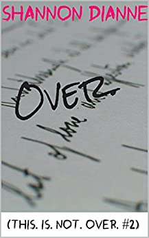 Over. (This. Is. Not. Over. Book 2) by [Dianne, Shannon]