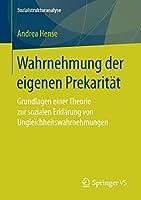 Wahrnehmung der eigenen Prekaritaet: Grundlagen einer Theorie zur sozialen Erklaerung von Ungleichheitswahrnehmungen (Sozialstrukturanalyse)