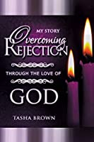 Overcoming Rejection: Through the Love of God: My Story