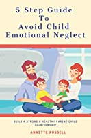 5 Step Guide To Avoid Child Emotional Neglect: Build A Strong & Healthy Parent-Child Relationship