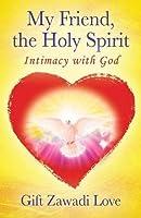 My Friend, the Holy Spirit: Intimacy with God
