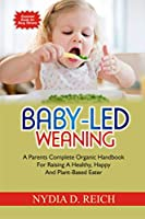 Baby-Led Weaning: A Parents Complete Organic Handbook For Raising A Healthy, Happy And Plant-Based Eater
