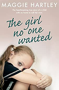 The Girl No One Wanted: The heartbreaking true story of a child with no home to call her own (A Maggie Hartley Foster Carer Story) by [Hartley, Maggie]
