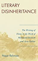 Literary Disinheritance: The Writing of Home in the Work of Mahmoud Darwish and Assia Djebar