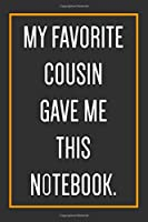 My Favorite Cousin Gave Me This Notebook.: Funny Journal With Lined Pages To Write In, Funny Gift For Cousins.